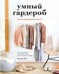 Анушка Риз - Умный гардероб. Как подчеркнуть индивидуальность, наведя порядок в шкафу