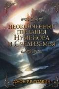 Джон Рональд Руэл Толкин - Неоконченные предания Нуменора и Средиземья (сборник)