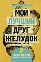 Елена Мотова - Мой лучший друг — желудок. Еда для умных людей
