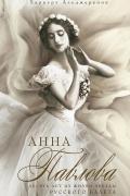 Харкурт Альджеранов - Анна Павлова. Десять лет из жизни звезды русского балета