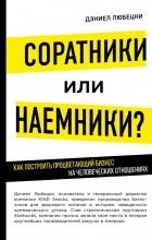 Дэниел Любецки - Соратники или наемники? Как построить процветающий бизнес на человеческих отношениях