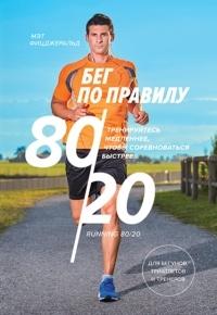 Мэт Фицджеральд - Бег по правилу 80/20. Тренируйтесь медленнее, чтобы соревноваться быстрее