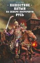 Михаил Елисеев - Нашествие Батыя на Северо-Восточную Русь
