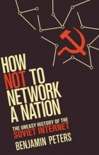 Бенджамин Питерс - How Not to Network a Nation: The Uneasy History of the Soviet Internet