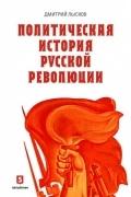 Дмитрий Лысков - Политическая история русской революции.