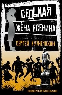 Сергей Кузнечихин - Седьмая жена Есенина. Повесть и рассказы