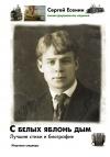 Сергей Есенин - С белых яблонь дым: Лучшие стихи и биография