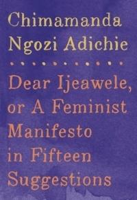Chimamanda Ngozi Adichie - Dear Ijeawele, or a Feminist Manifesto in Fifteen Suggestions