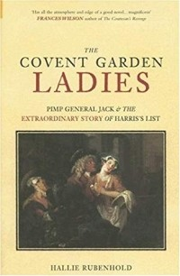 Hallie Rubenhold - The Covent Garden Ladies: Pimp General Jack & The Extraordinary Story Of Harris's List