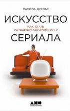 Памела Дуглас - Искусство сериала. Как стать успешным автором на TV