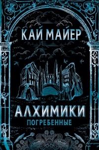 Кай Майер — Алхимики. Погребенные