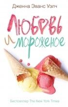 Дженна Эванс Уэлч - Любовь и мороженое