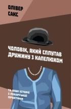 Олівер Сакс - Чоловік, який сплутав дружину з капелюхом, та інші історії з лікарської практики
