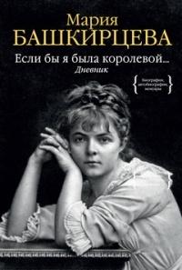 Мария Башкирцева - Если бы я была королевой... Дневник