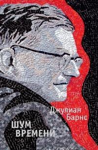 Джулиан Патрик Барнс - Шум времени