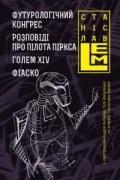 Станіслав Лем - Футурологічний конгрес. Розповіді про пілота Піркса. Голем XIV. Фіаско