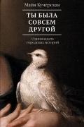 Майя Кучерская - Ты была совсем другой: одиннадцать городских историй