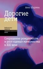 Анна Шадрина - Дорогие дети. Сокращение рождаемости и рост «цены» материнства в XXI веке