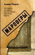 Андерс Рюдель - Мародеры. Как нацисты разграбили художественные сокровища Европы