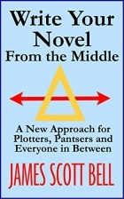 James Scott Bell - Write Your Novel From The Middle: A New Approach for Plotters, Pantsers and Everyone in Between