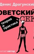 Денис Драгунский - Советский секс. Теория и практика (аудиокнига)
