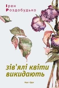 Ірен Роздобудько - Зів'ялі квіти викидають