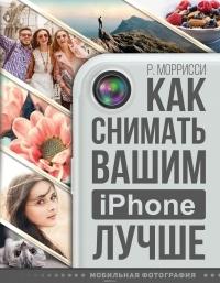 Роберт Моррисси — Как снимать вашим iPhone лучше