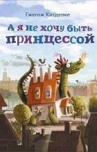 Гжегож Касдепке - А я не хочу быть принцессой