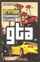 Дэвид Кушнер - В угоне. Подлинная история GTA