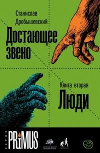 Станислав Дробышевский - Достающее звено. Книга вторая. Люди