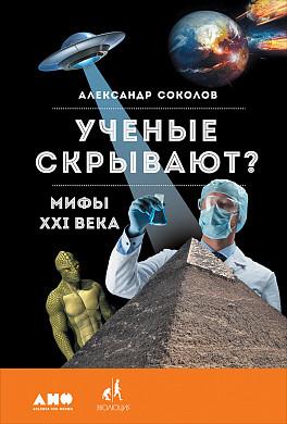Ученые скрывают? Мифы XXI века - Александр Соколов