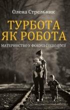 Олена Стрельник - Турбота як робота: материнство у фокусі соціології