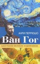 Анри Перрюшо - Ван Гог
