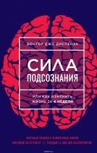 Джо Диспенза - Сила подсознания, или Как изменить жизнь за 4 недели