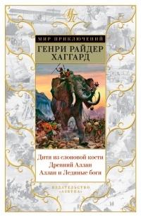 Генри Райдер Хаггард - Дитя из слоновой кости. Древний Аллан. Аллан и Ледяные боги: повесть об истоках