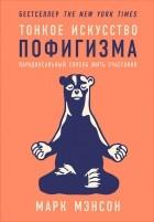 Марк Мэнсон - Тонкое искусство пофигизма. Парадоксальный способ жить счастливо