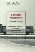 Валерий Подорога - Время после. Освенцим и ГУЛАГ: Мыслить абсолютное Зло
