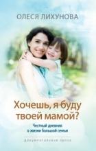 Олеся Лихунова - Хочешь, я буду твоей мамой? Честный дневник о жизни большой семьи