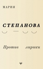 Мария Степанова - Против лирики