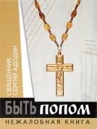 Священник Сергий Адодин — Быть попом. Нежалобная книга