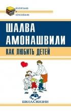 Шалва Амонашвили - Как любить детей. Опыт самоанализа