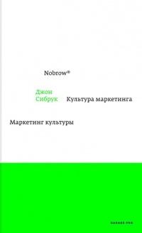 Джон Сибрук - Nobrow. Культура маркетинга. Маркетинг культуры