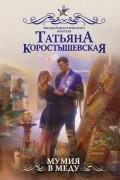 Татьяна Коростышевская - Мумия в меду