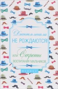 Наталья Царенко — Джентльменами не рождаются! Или секреты воспитания мальчиков