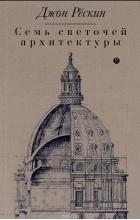 Джон Рескин - Семь светочей архитектуры