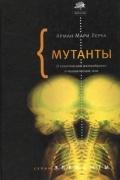 Арман Мари Леруа - Мутанты. О генетической изменчивости и человеческом теле