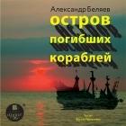 Александр Беляев — Остров погибших кораблей