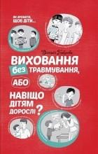 Вікторія Горбунова - Виховання без травмування, або Навіщо дітям дорослі