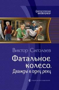 Виктор Сиголаев - Фатальное колесо. Дважды в одну реку