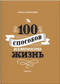 Лариса Парфентьева - 100 способов изменить жизнь. Часть вторая